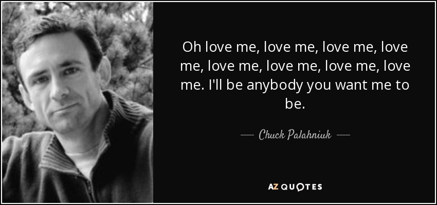 Oh love me, love me, love me, love me, love me, love me, love me, love me. I'll be anybody you want me to be. - Chuck Palahniuk