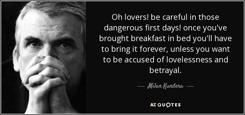 Oh lovers! be careful in those dangerous first days! once you've brought breakfast in bed you'll have to bring it forever, unless you want to be accused of lovelessness and betrayal. - Milan Kundera
