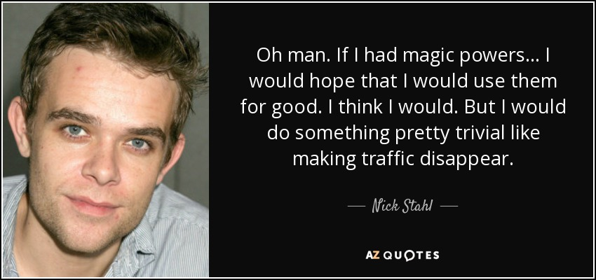 Oh man. If I had magic powers... I would hope that I would use them for good. I think I would. But I would do something pretty trivial like making traffic disappear. - Nick Stahl