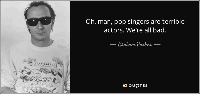 Oh, man, pop singers are terrible actors. We're all bad. - Graham Parker