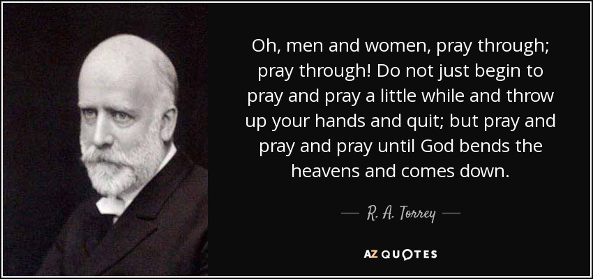Oh, men and women, pray through; pray through! Do not just begin to pray and pray a little while and throw up your hands and quit; but pray and pray and pray until God bends the heavens and comes down. - R. A. Torrey
