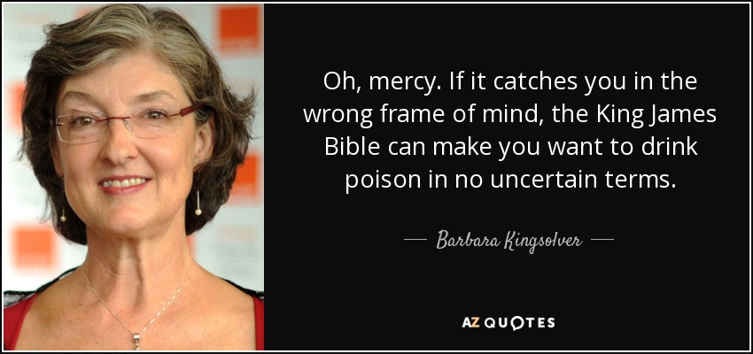 Oh, mercy. If it catches you in the wrong frame of mind, the King James Bible can make you want to drink poison in no uncertain terms. - Barbara Kingsolver