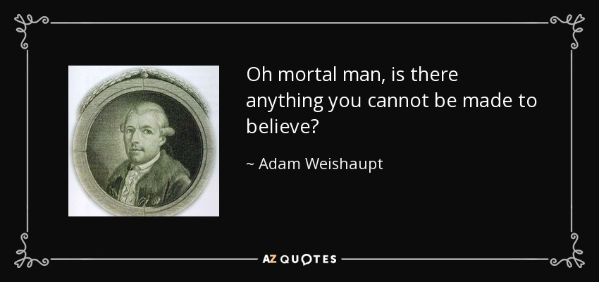 Oh mortal man, is there anything you cannot be made to believe? - Adam Weishaupt