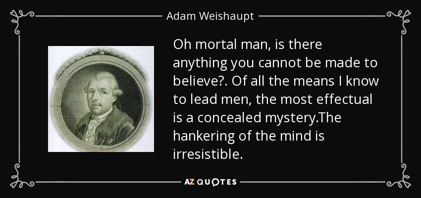 Oh mortal man, is there anything you cannot be made to believe?. Of all the means I know to lead men, the most effectual is a concealed mystery.The hankering of the mind is irresistible. - Adam Weishaupt