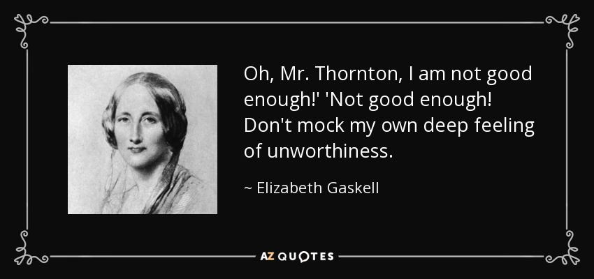 Oh, Mr. Thornton, I am not good enough!' 'Not good enough! Don't mock my own deep feeling of unworthiness. - Elizabeth Gaskell