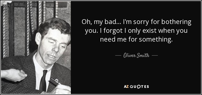 Oliver Smith Quote Oh My Bad Im Sorry For Bothering You I