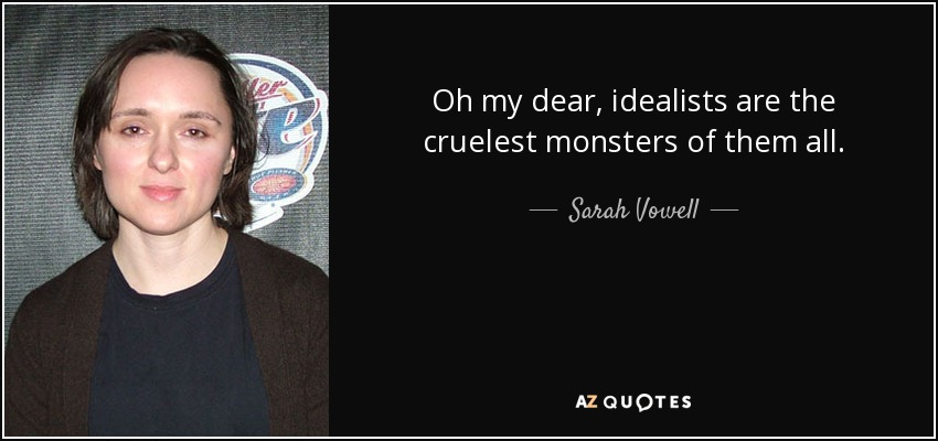 Oh my dear, idealists are the cruelest monsters of them all. - Sarah Vowell