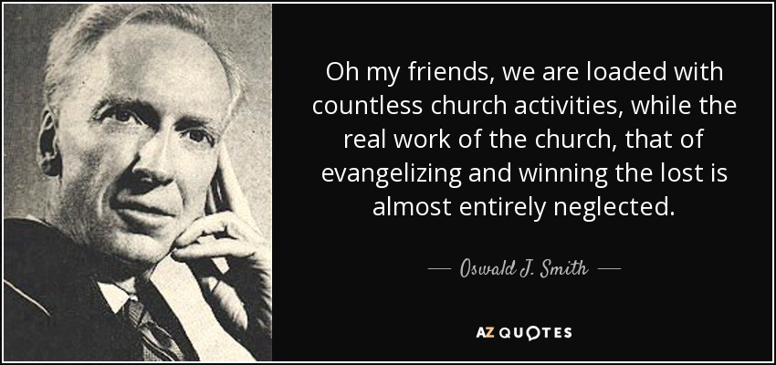 Oh my friends, we are loaded with countless church activities, while the real work of the church, that of evangelizing and winning the lost is almost entirely neglected. - Oswald J. Smith