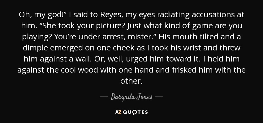 """Oh, my god!"""" I said to Reyes, my eyes radiating accusations at him. """"She took your picture? Just what kind of game are you playing? You're under arrest, mister."""" His mouth tilted and a dimple emerged on one cheek as I took his wrist and threw him against a wall. Or, well, urged him toward it. I held him against the cool wood with one hand and frisked him with the other. - Darynda Jones"""