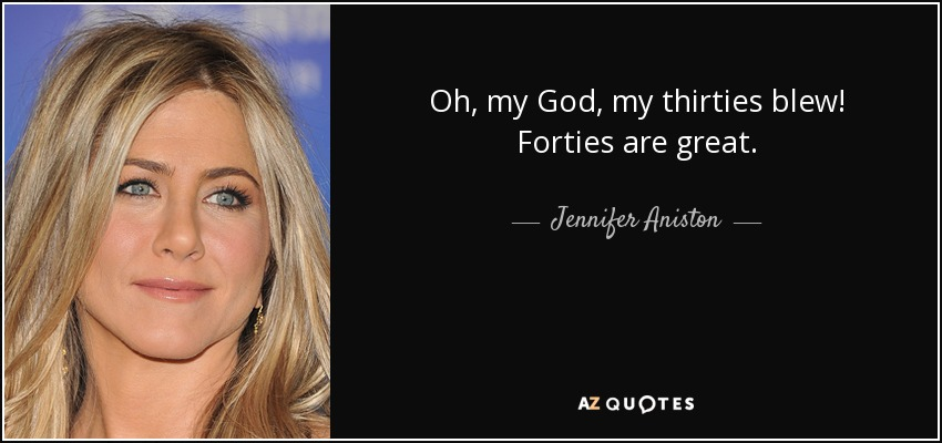 Oh, my God, my thirties blew! Forties are great. - Jennifer Aniston