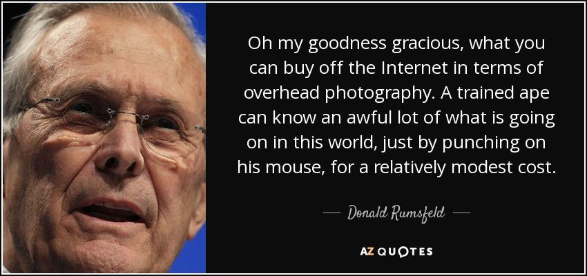 Oh my goodness gracious, what you can buy off the Internet in terms of overhead photography. A trained ape can know an awful lot of what is going on in this world, just by punching on his mouse, for a relatively modest cost. - Donald Rumsfeld