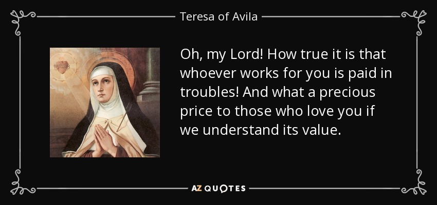 Oh, my Lord! How true it is that whoever works for you is paid in troubles! And what a precious price to those who love you if we understand its value. - Teresa of Avila