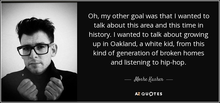 Oh, my other goal was that I wanted to talk about this area and this time in history. I wanted to talk about growing up in Oakland, a white kid, from this kind of generation of broken homes and listening to hip-hop. - Moshe Kasher