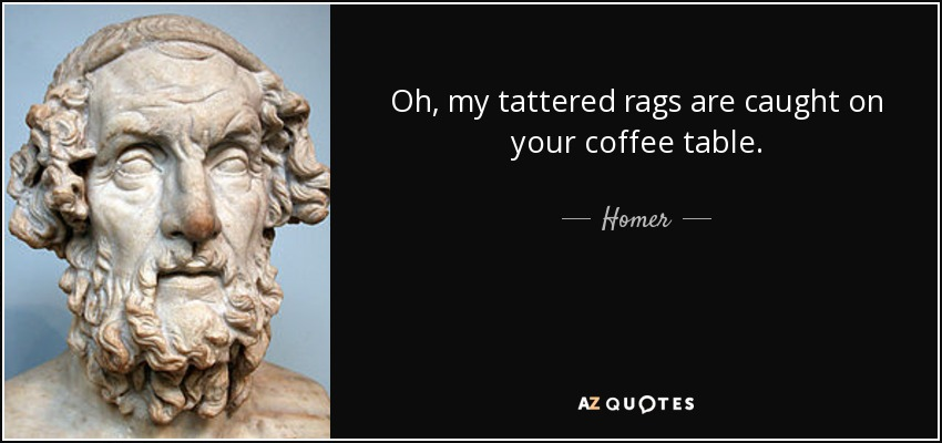 Oh, my tattered rags are caught on your coffee table. - Homer