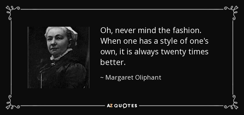 Oh, never mind the fashion. When one has a style of one's own, it is always twenty times better. - Margaret Oliphant