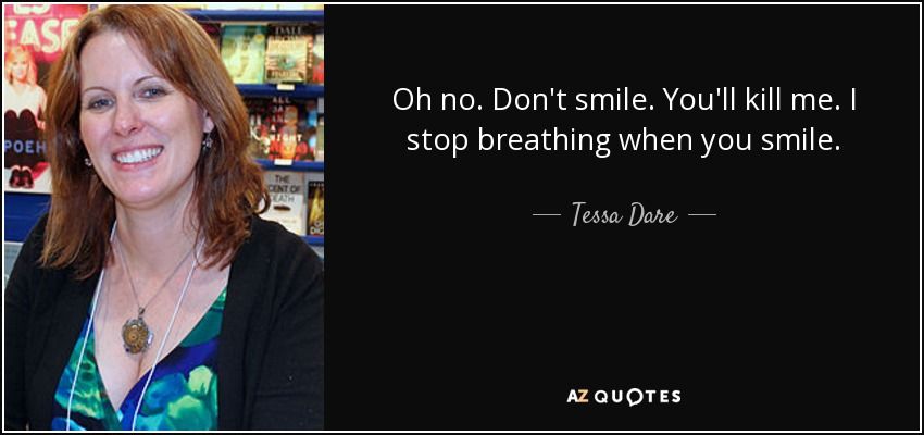 Oh no. Don't smile. You'll kill me. I stop breathing when you smile. - Tessa Dare
