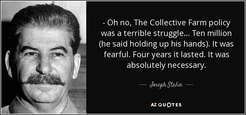 - Oh no, The Collective Farm policy was a terrible struggle... Ten million (he said holding up his hands). It was fearful. Four years it lasted. It was absolutely necessary. - Joseph Stalin