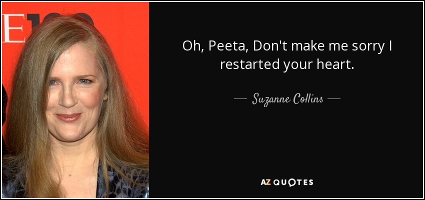 Oh, Peeta, Don't make me sorry I restarted your heart. - Suzanne Collins