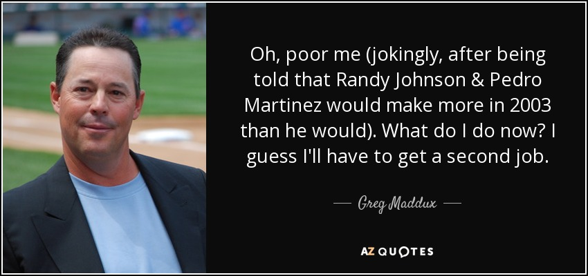 Oh, poor me (jokingly, after being told that Randy Johnson & Pedro Martinez would make more in 2003 than he would). What do I do now? I guess I'll have to get a second job. - Greg Maddux