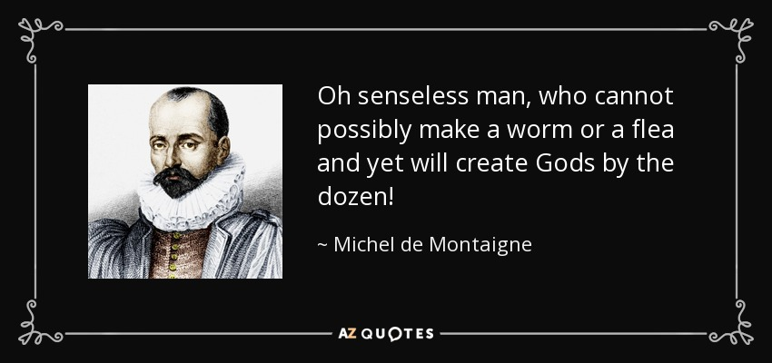 Oh senseless man, who cannot possibly make a worm or a flea and yet will create Gods by the dozen! - Michel de Montaigne