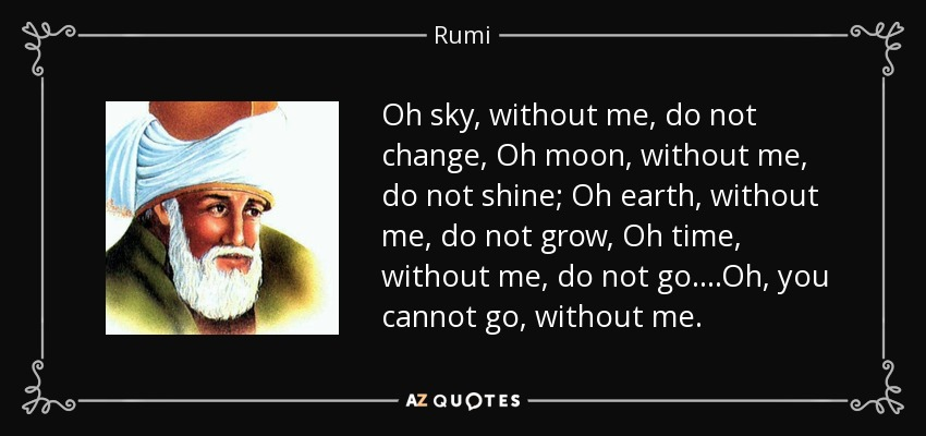 Oh sky, without me, do not change, Oh moon, without me, do not shine; Oh earth, without me, do not grow, Oh time, without me, do not go. ...Oh, you cannot go, without me. - Rumi