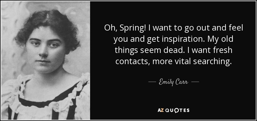 Oh, Spring! I want to go out and feel you and get inspiration. My old things seem dead. I want fresh contacts, more vital searching. - Emily Carr