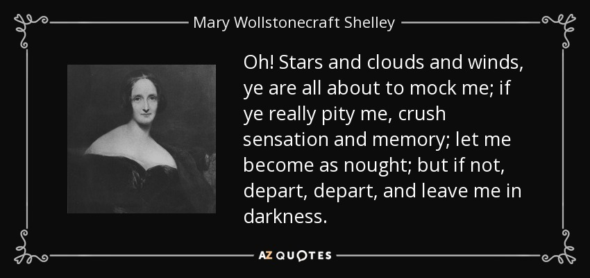 Oh! Stars and clouds and winds, ye are all about to mock me; if ye really pity me, crush sensation and memory; let me become as nought; but if not, depart, depart, and leave me in darkness. - Mary Wollstonecraft Shelley