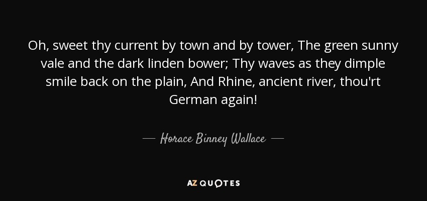 Oh, sweet thy current by town and by tower, The green sunny vale and the dark linden bower; Thy waves as they dimple smile back on the plain, And Rhine, ancient river, thou'rt German again! - Horace Binney Wallace