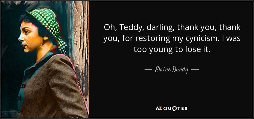 Oh, Teddy, darling, thank you, thank you, for restoring my cynicism. I was too young to lose it. - Elaine Dundy