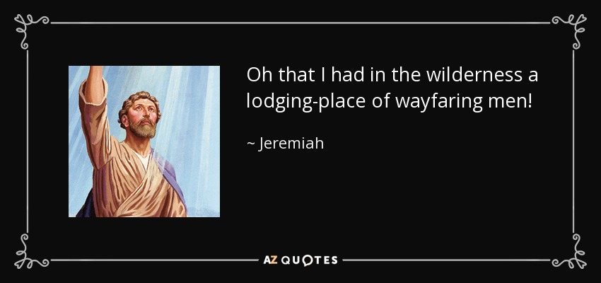 Oh that I had in the wilderness a lodging-place of wayfaring men! - Jeremiah