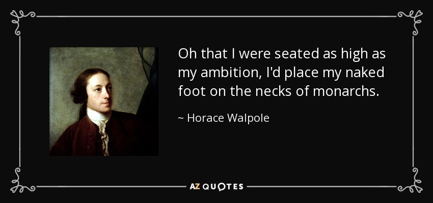 Oh that I were seated as high as my ambition, I'd place my naked foot on the necks of monarchs. - Horace Walpole