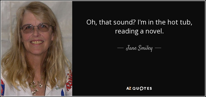Oh, that sound? I'm in the hot tub, reading a novel. - Jane Smiley