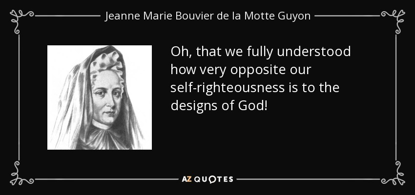 Oh, that we fully understood how very opposite our self-righteousness is to the designs of God! - Jeanne Marie Bouvier de la Motte Guyon