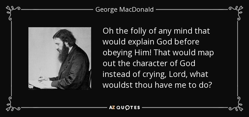Oh the folly of any mind that would explain God before obeying Him! That would map out the character of God instead of crying, Lord, what wouldst thou have me to do? - George MacDonald