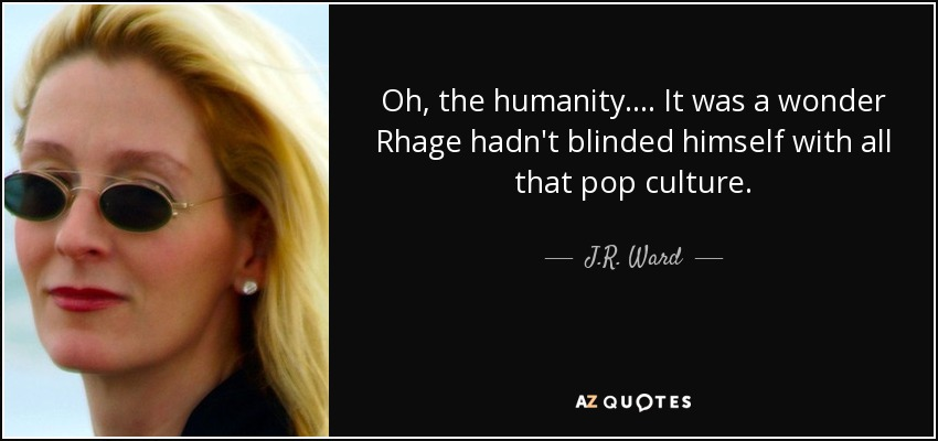 Oh, the humanity.... It was a wonder Rhage hadn't blinded himself with all that pop culture. - J.R. Ward