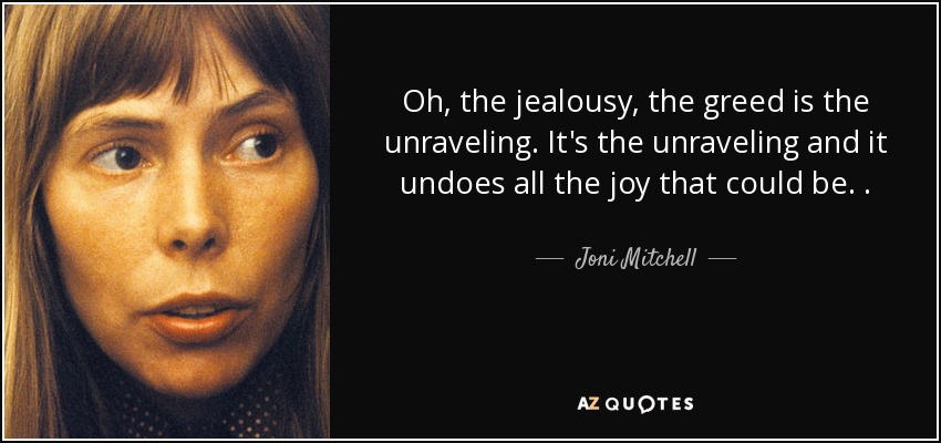 Oh, the jealousy, the greed is the unraveling. It's the unraveling and it undoes all the joy that could be. . - Joni Mitchell
