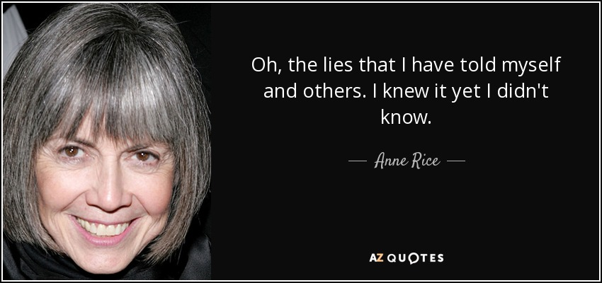 Oh, the lies that I have told myself and others. I knew it yet I didn't know. - Anne Rice