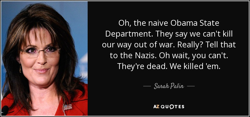 Oh, the naive Obama State Department. They say we can't kill our way out of war. Really? Tell that to the Nazis. Oh wait, you can't. They're dead. We killed 'em. - Sarah Palin