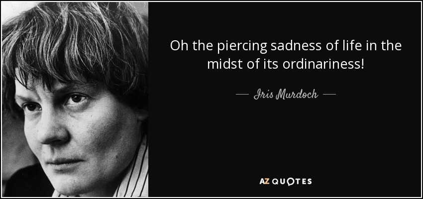 Oh the piercing sadness of life in the midst of its ordinariness! - Iris Murdoch