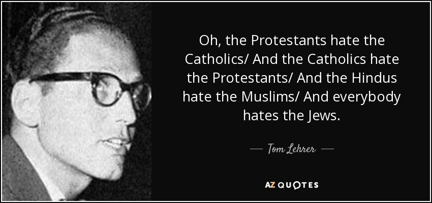 Oh, the Protestants hate the Catholics/ And the Catholics hate the Protestants/ And the Hindus hate the Muslims/ And everybody hates the Jews. - Tom Lehrer