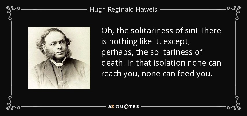 Oh, the solitariness of sin! There is nothing like it, except, perhaps, the solitariness of death. In that isolation none can reach you, none can feed you. - Hugh Reginald Haweis