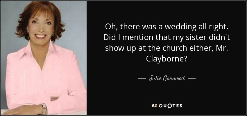 Oh, there was a wedding all right. Did I mention that my sister didn't show up at the church either, Mr. Clayborne? - Julie Garwood