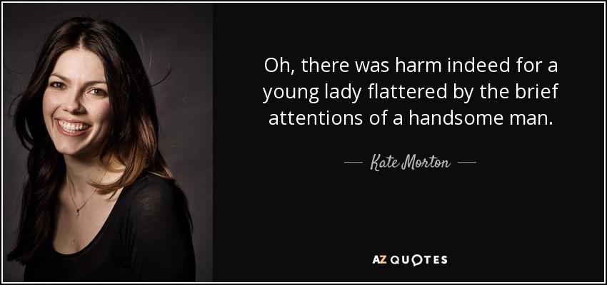 Oh, there was harm indeed for a young lady flattered by the brief attentions of a handsome man. - Kate Morton
