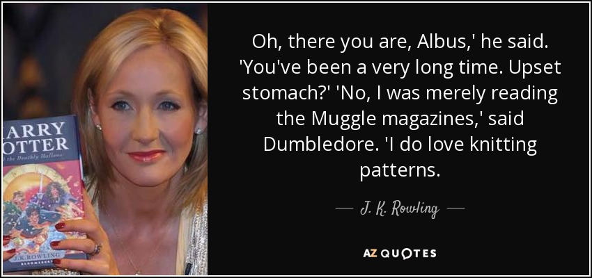 Oh, there you are, Albus,' he said. 'You've been a very long time. Upset stomach?' 'No, I was merely reading the Muggle magazines,' said Dumbledore. 'I do love knitting patterns. - J. K. Rowling