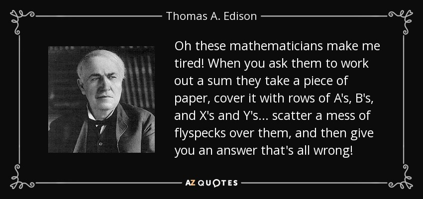 Oh these mathematicians make me tired! When you ask them to work out a sum they take a piece of paper, cover it with rows of A's, B's, and X's and Y's ... scatter a mess of flyspecks over them, and then give you an answer that's all wrong! - Thomas A. Edison