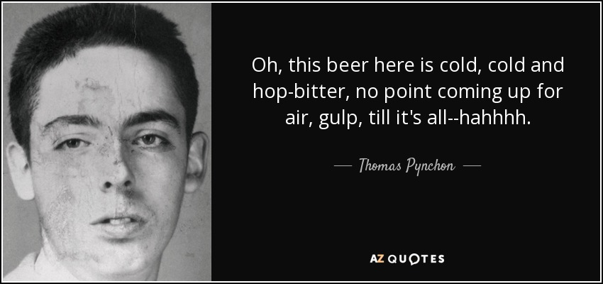 Oh, this beer here is cold, cold and hop-bitter, no point coming up for air, gulp, till it's all--hahhhh. - Thomas Pynchon