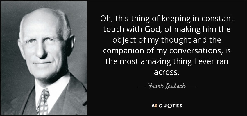 Oh, this thing of keeping in constant touch with God, of making him the object of my thought and the companion of my conversations, is the most amazing thing I ever ran across. - Frank Laubach