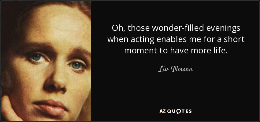 Oh, those wonder-filled evenings when acting enables me for a short moment to have more life. - Liv Ullmann