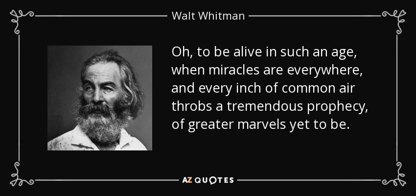 Oh, to be alive in such an age, when miracles are everywhere, and every inch of common air throbs a tremendous prophecy, of greater marvels yet to be. - Walt Whitman