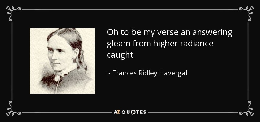 Oh to be my verse an answering gleam from higher radiance caught - Frances Ridley Havergal